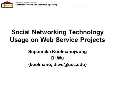 University of Southern California Center for Systems and Software Engineering Social Networking Technology Usage on Web Service Projects Supannika Koolmanojwong.