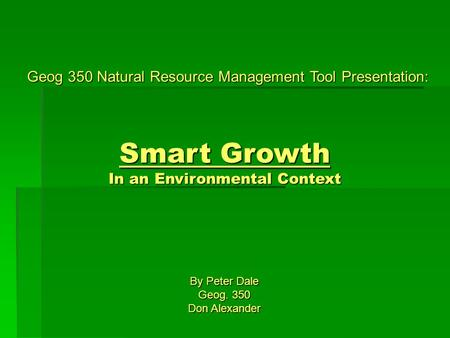 Geog 350 Natural Resource Management Tool Presentation: Smart Growth In an Environmental Context By Peter Dale Geog. 350 Don Alexander.