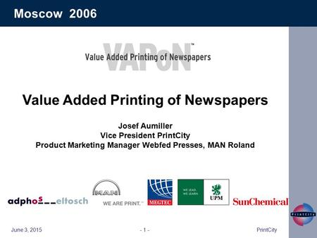 June 3, 2015PrintCity- 1 - Moscow 2006 Value Added Printing of Newspapers Josef Aumiller Vice President PrintCity Product Marketing Manager Webfed Presses,