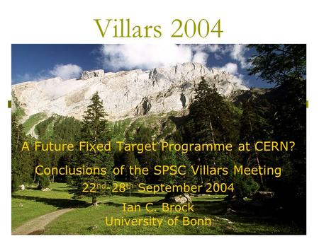 1 Villars 2004 A Future Fixed Target Programme at CERN? Conclusions of the SPSC Villars Meeting 22 nd -28 th September 2004 Ian C. Brock University of.