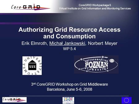 CoreGRID Workpackage 5 Virtual Institute on Grid Information and Monitoring Services Authorizing Grid Resource Access and Consumption Erik Elmroth, Michał.