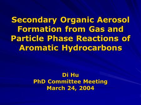 Secondary Organic Aerosol Formation from Gas and Particle Phase Reactions of Aromatic Hydrocarbons Di Hu PhD Committee Meeting March 24, 2004.