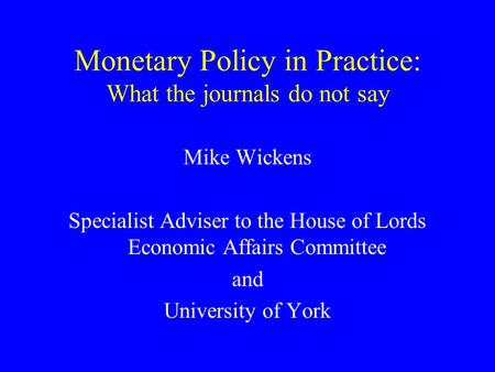 Monetary Policy in Practice: What the journals do not say Mike Wickens Specialist Adviser to the House of Lords Economic Affairs Committee and University.