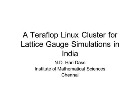 A Teraflop Linux Cluster for Lattice Gauge Simulations in India N.D. Hari Dass Institute of Mathematical Sciences Chennai.