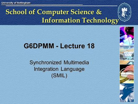 School of Computer Science & Information Technology G6DPMM - Lecture 18 Synchronized Multimedia Integration Language (SMIL)
