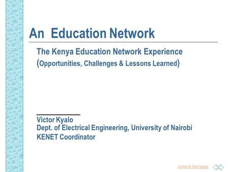 Jump to first page An Education Network The Kenya Education Network Experience ( Opportunities, Challenges & Lessons Learned ) Victor Kyalo Dept. of Electrical.