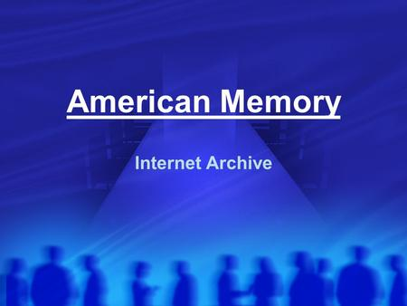 American Memory Internet Archive. I. The initiation After $ 13 Million were raised in donations the project started. The achieve came into existence on.
