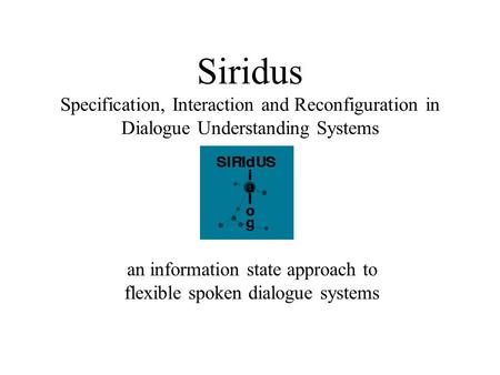 Siridus Specification, Interaction and Reconfiguration in Dialogue Understanding Systems an information state approach to flexible spoken dialogue systems.