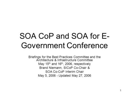 1 SOA CoP and SOA for E- Government Conference Briefings for the Best Practices Committee and the Architecture & Infrastructure Committee May 15 th and.