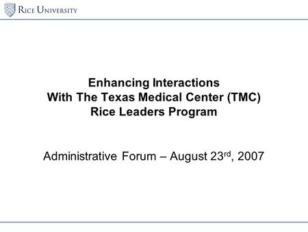 Enhancing Interactions With The Texas Medical Center (TMC) Rice Leaders Program Administrative Forum – August 23 rd, 2007.