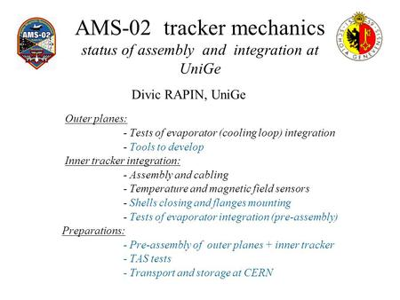 AMS-02 tracker mechanics status of assembly and integration at UniGe Outer planes: - Tests of evaporator (cooling loop) integration - Tools to develop.