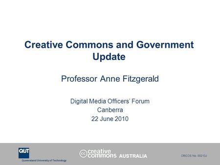 Queensland University of Technology CRICOS No. 00213J Creative Commons and Government Update Professor Anne Fitzgerald Digital Media Officers' Forum Canberra.
