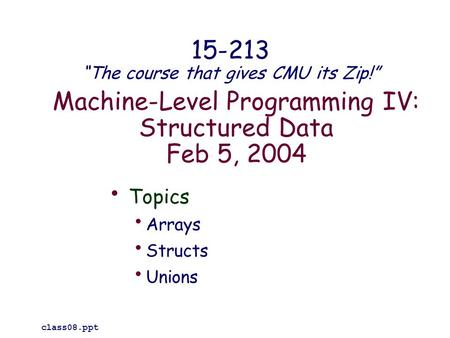 "Machine-Level Programming IV: Structured Data Feb 5, 2004 Topics Arrays Structs Unions class08.ppt 15-213 ""The course that gives CMU its Zip!"""