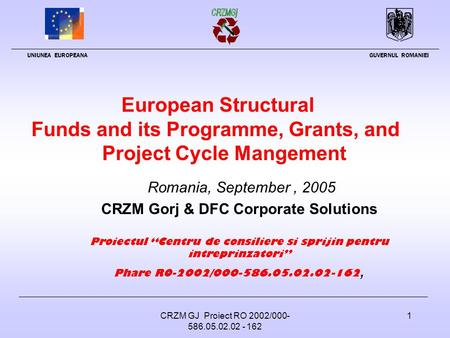 CRZM GJ Proiect RO 2002/000- 586.05.02.02 - 162 1 European Structural Funds and its Programme, Grants, and <strong>Project</strong> Cycle Mangement Romania, September,