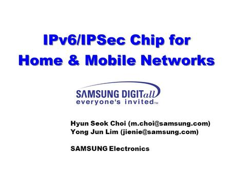 IPv6/IPSec Chip for Home & Mobile Networks Hyun Seok Choi Yong Jun Lim SAMSUNG Electronics.