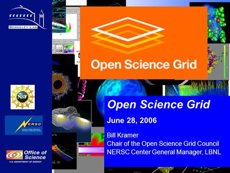 Open Science Grid June 28, 2006 Bill Kramer Chair of the Open Science Grid Council NERSC Center General Manager, LBNL.