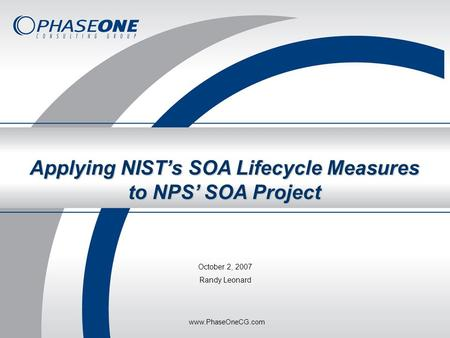 May 2007Phase One Consulting Group, Inc. Applying NIST's SOA Lifecycle Measures to NPS' SOA Project October 2, 2007 Randy Leonard www.PhaseOneCG.com.