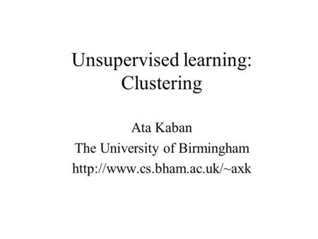 Unsupervised learning: Clustering Ata Kaban The University of Birmingham