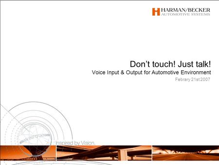 Febrary 21st 2007 Don't touch! Just talk! Voice Input & Output for Automotive Environment.