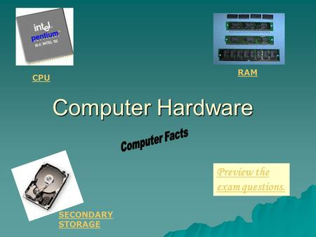 Computer Hardware Preview the exam questions. RAM SECONDARY STORAGE CPU.