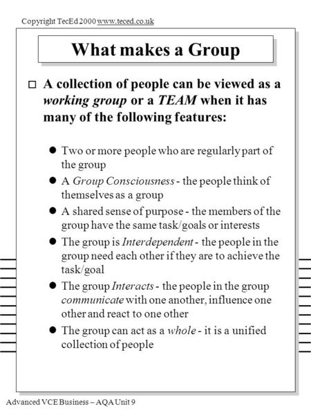 Advanced VCE Business – AQA Unit 9 Copyright TecEd 2000 www.teced.co.ukwww.teced.co.uk What makes a Group o A collection of people can be viewed as a working.
