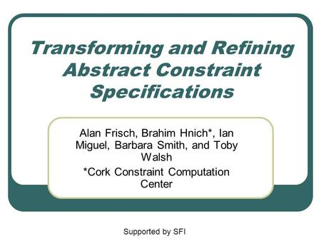 Transforming and Refining Abstract Constraint Specifications Alan Frisch, Brahim Hnich*, Ian Miguel, Barbara Smith, and Toby Walsh *Cork Constraint Computation.