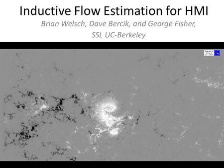 Inductive Flow Estimation for HMI Brian Welsch, Dave Bercik, and George Fisher, SSL UC-Berkeley.