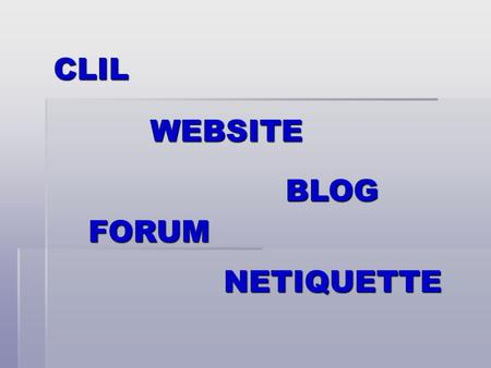 CLIL WEBSITE BLOG FORUM NETIQUETTE. What is CLIL? It means Content and Language Integrated Learning and it is a methodology which aims at having students.