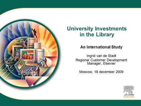 University Investments in the Library An International Study Ingrid van de Stadt Regional Customer Development Manager, Elsevier Moscow, 18 december 2009.