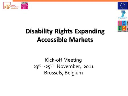 Disability Rights Expanding Accessible Markets Kick-off Meeting 23 rd -25 th November, 2011 Brussels, Belgium.