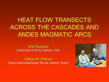 HEAT FLOW TRANSECTS ACROSS THE CASCADES AND ANDES MAGMATIC ARCS Will Gosnold University of North Dakota, USA Valiya M. Hamza Observatorio Nacional, Rio.