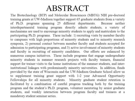 ABSTRACT The Biotechnology (BTP) and Molecular Biosciences (MBTG) NIH pre-doctoral training grants at UW-Madison together support 65 graduate students.