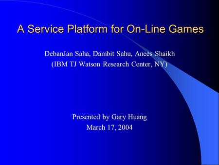 A Service Platform for On-Line Games DebanJan Saha, Dambit Sahu, Anees Shaikh (IBM TJ Watson Research Center, NY) Presented by Gary Huang March 17, 2004.