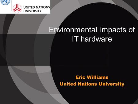 Environmental impacts of IT hardware Eric Williams United Nations University.