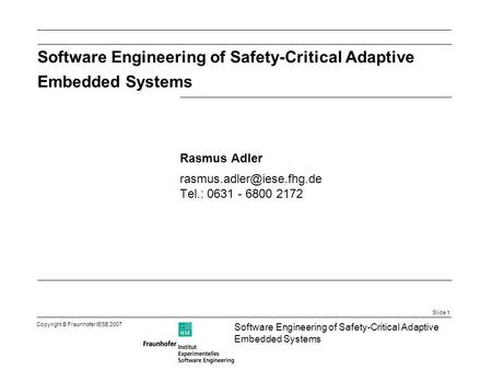 Slide 1 Software Engineering of Safety-Critical Adaptive Embedded Systems Copyright © Fraunhofer IESE 2007 Software Engineering of Safety-Critical Adaptive.