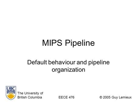MIPS Pipeline Default behaviour and pipeline organization The University of British ColumbiaEECE 476© 2005 Guy Lemieux.