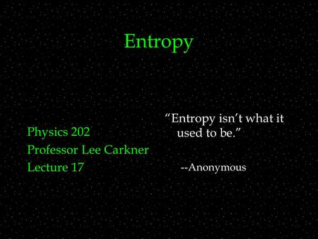 "Entropy Physics 202 Professor Lee Carkner Lecture 17 ""Entropy isn't what it used to be."" --Anonymous."
