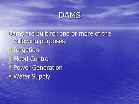 DAMS Dams are built for one or more of the following purposes: Irrigation Irrigation Flood Control Flood Control Power Generation Power Generation Water.