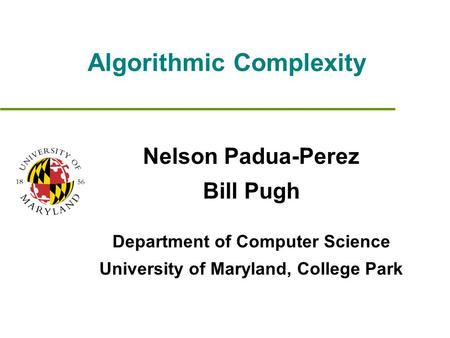 Algorithmic Complexity Nelson Padua-Perez Bill Pugh Department of Computer Science University of Maryland, College Park.
