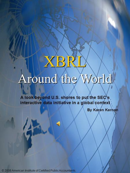 XBRL Around the World XBRL Around the World A look beyond U.S. shores to put the SEC's interactive data initiative in a global context By Karen Kernan.