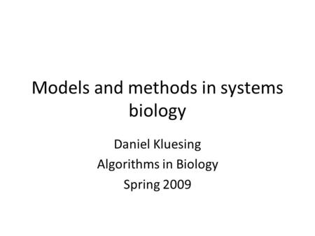 Models and methods in systems biology Daniel Kluesing Algorithms in Biology Spring 2009.