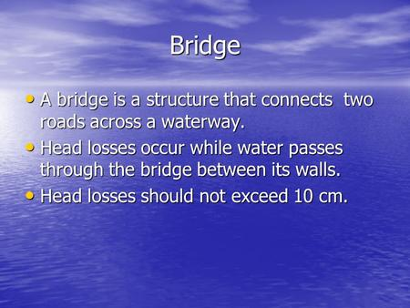Bridge A bridge is a structure that connects two roads across a waterway. Head losses occur while water passes through the bridge between its walls. Head.