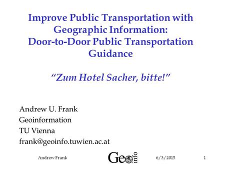 "6/3/2015Andrew Frank1 Improve Public Transportation with Geographic Information: Door-to-Door Public Transportation Guidance ""Zum Hotel Sacher, bitte!"""