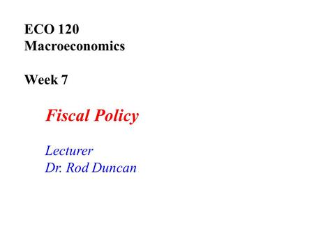 ECO 120 Macroeconomics Week 7 Fiscal Policy Lecturer Dr. Rod Duncan.