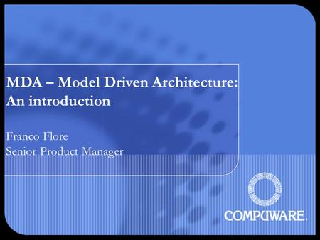 MDA – Model Driven Architecture: An introduction Franco Flore Senior Product Manager.