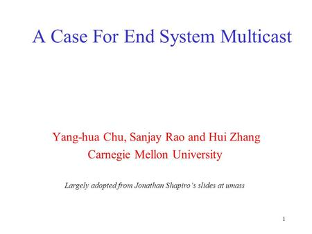 1 A Case For End System Multicast Yang-hua Chu, Sanjay Rao and Hui Zhang Carnegie Mellon University Largely adopted from Jonathan Shapiro's slides at umass.
