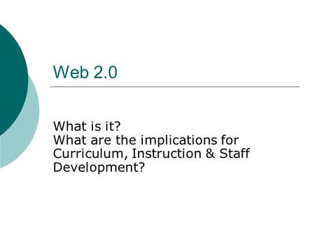 Web 2.0 What is it? What are the implications for Curriculum, Instruction & Staff Development?