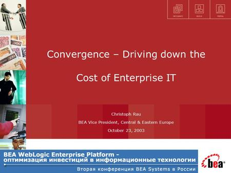 Convergence – Driving down the Cost of Enterprise IT Christoph Rau BEA Vice President, Central & Eastern Europe October 23, 2003.
