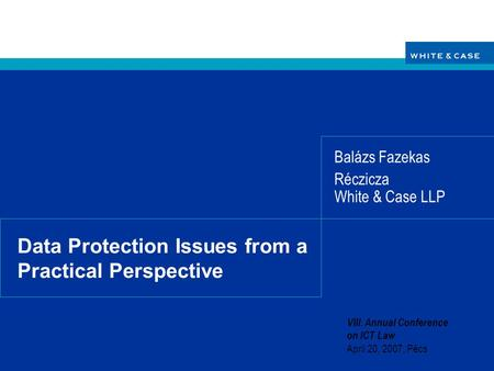 Data Protection Issues from a Practical Perspective Balázs Fazekas Réczicza White & Case LLP VIII. Annual Conference on ICT Law April 20, 2007, Pécs.