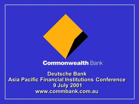 Deutsche Bank Asia Pacific Financial Institutions Conference 9 July 2001 www.commbank.com.au.